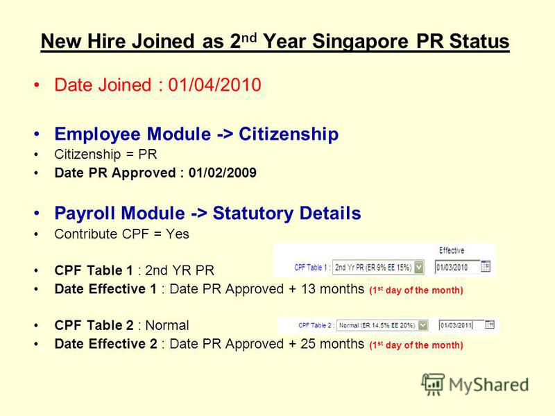 New Hire Joined as 2 nd Year Singapore PR Status Date Joined : 01/04/2010 Employee Module -> Citizenship Citizenship = PR Date PR Approved : 01/02/2009 Payroll Module -> Statutory Details Contribute CPF = Yes CPF Table 1 : 2nd YR PR Date Effective 1