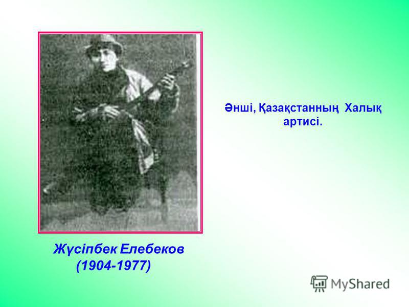 Жүсіпбек Елебеков (1904-1977) Әнші, Қазақстанның Халық артисі.
