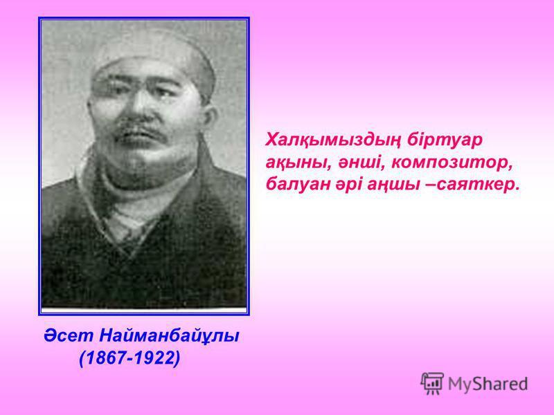 Әсет Найманбайұлы (1867-1922) Халқымыздың біртуар ақыны, әнші, композитор, балуан әрі аңшы –саяткер.