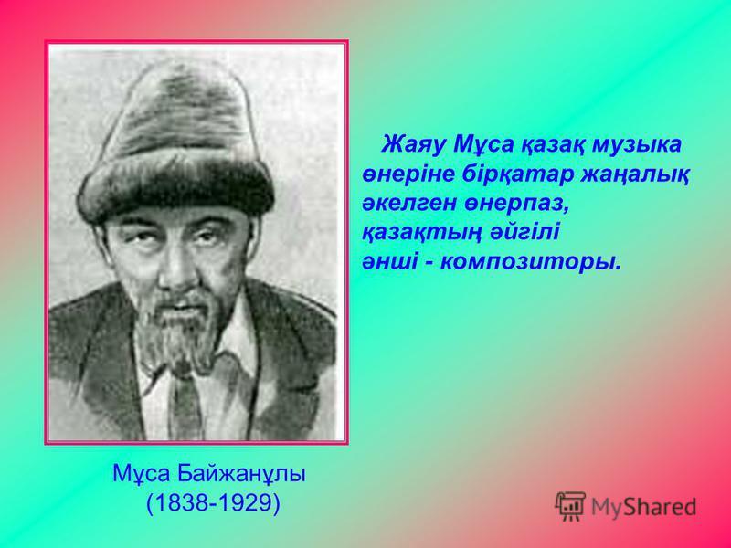 Мұса Байжанұлы (1838-1929) Жаяу Мұса қазақ музыка өнеріне бірқатар жаңалық әкелген өнерпаз, қазақтың әйгілі әнші - композиторы.