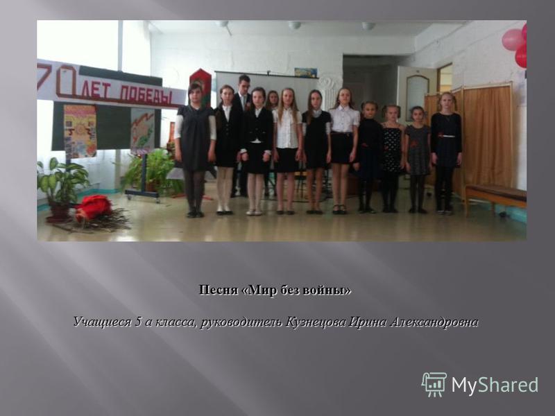 Песня «Мир без войны» Учащиеся 5 а класса, руководитель Кузнецова Ирина Александровна