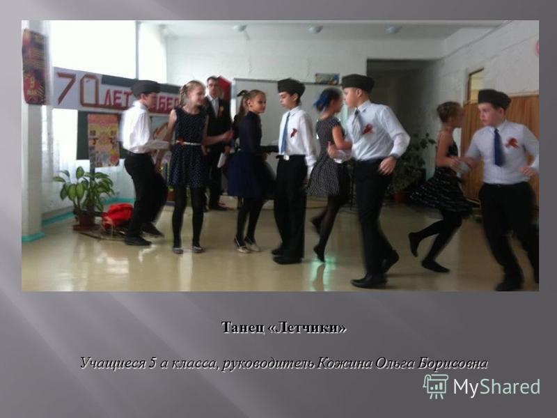 Танец «Летчики» Учащиеся 5 а класса, руководитель Кожина Ольга Борисовна