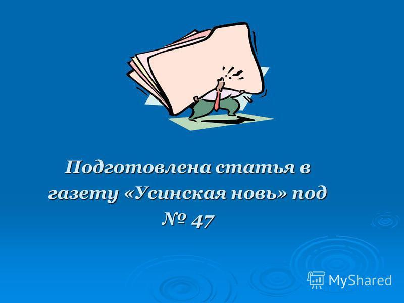 Подготовлена статья в газету «Усинская новь» под 47