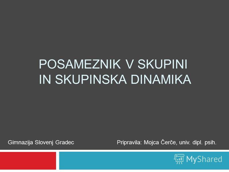 POSAMEZNIK V SKUPINI IN SKUPINSKA DINAMIKA Gimnazija Slovenj GradecPripravila: Mojca Čerče, univ. dipl. psih.