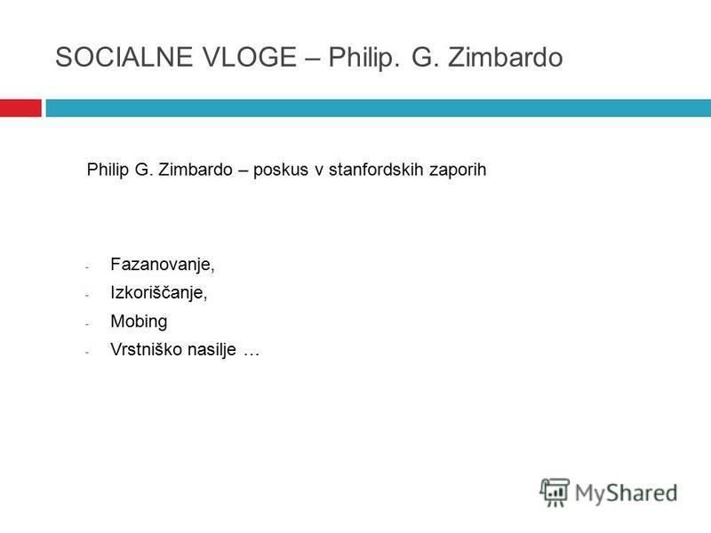SOCIALNE VLOGE – Philip. G. Zimbardo Philip G. Zimbardo – poskus v stanfordskih zaporih - Fazanovanje, - Izkoriščanje, - Mobing - Vrstniško nasilje …