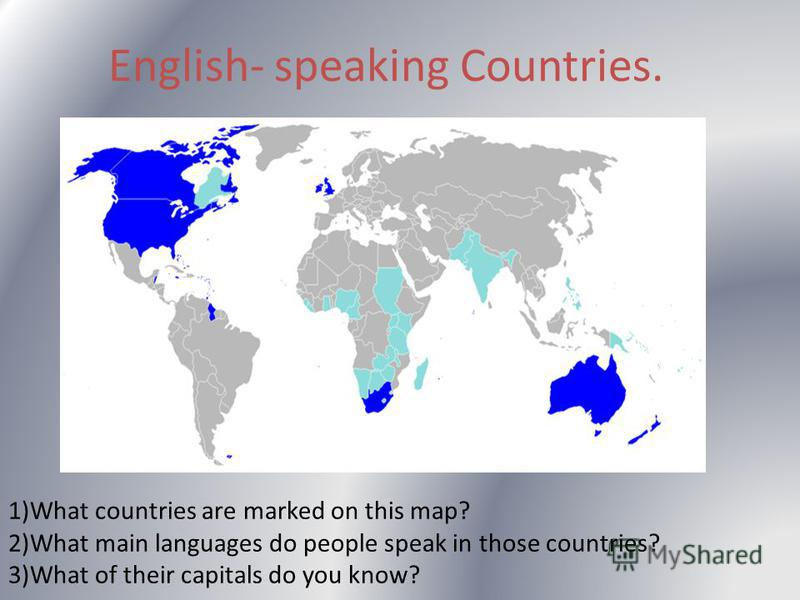 English- speaking Countries. 1)What countries are marked on this map? 2)What main languages do people speak in those countries? 3)What of their capitals do you know?