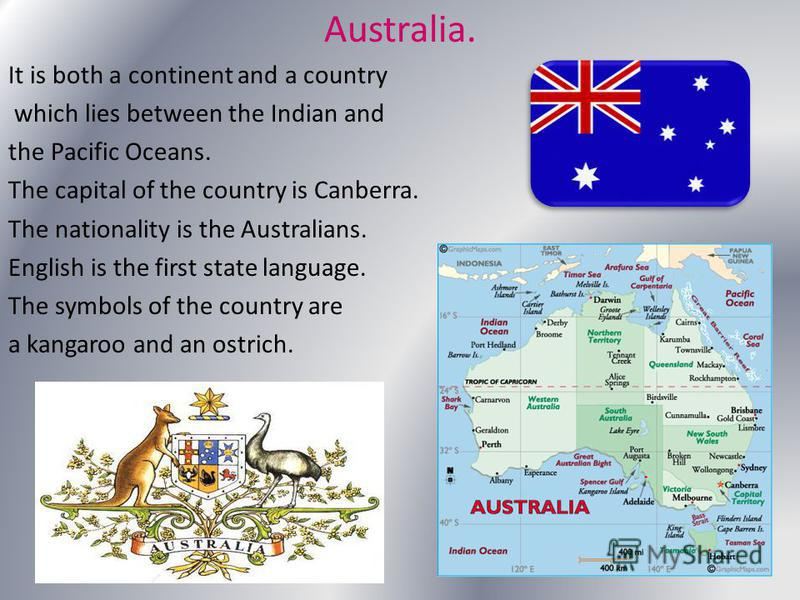 Australia. It is both a continent and a country which lies between the Indian and the Pacific Oceans. The capital of the country is Canberra. The nationality is the Australians. English is the first state language. The symbols of the country are a ka