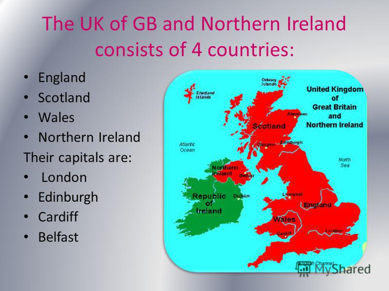 The UK of GB and Northern Ireland consists of 4 countries: England Scotland Wales Northern Ireland Their capitals are: London Edinburgh Cardiff Belfast