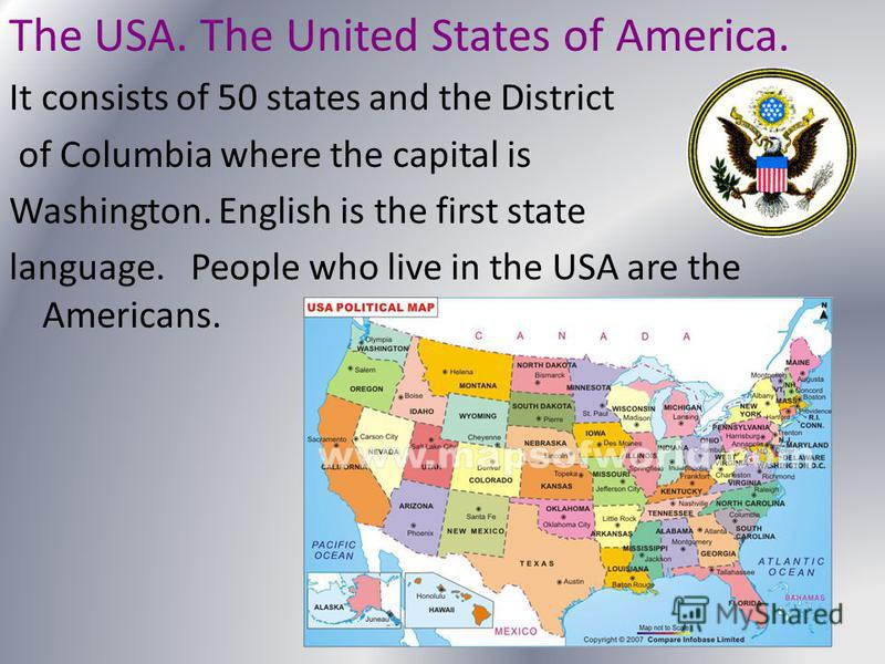 The USA. The United States of America. It consists of 50 states and the District of Columbia where the capital is Washington. English is the first state language. People who live in the USA are the Americans.