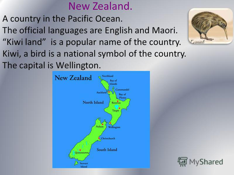 New Zealand. A country in the Pacific Ocean. The official languages are English and Maori. Kiwi land is a popular name of the country. Kiwi, a bird is a national symbol of the country. The capital is Wellington.