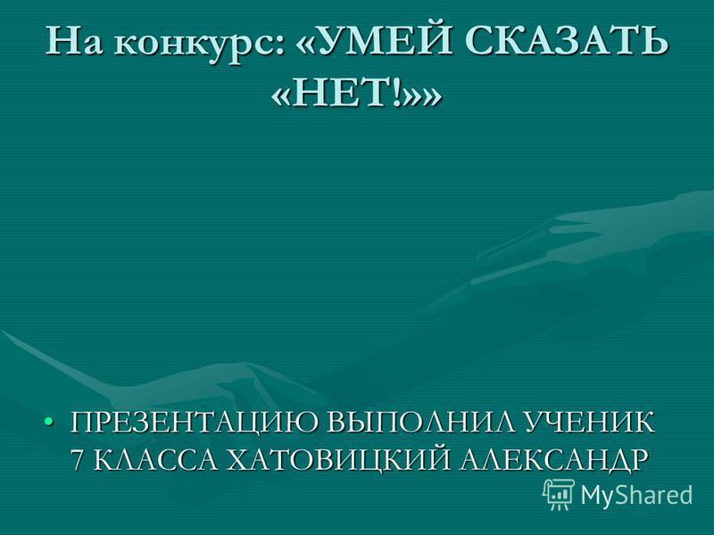 На конкурс: «УМЕЙ СКАЗАТЬ «НЕТ!»» ПРЕЗЕНТАЦИЮ ВЫПОЛНИЛ УЧЕНИК 7 КЛАССА ХАТОВИЦКИЙ АЛЕКСАНДРПРЕЗЕНТАЦИЮ ВЫПОЛНИЛ УЧЕНИК 7 КЛАССА ХАТОВИЦКИЙ АЛЕКСАНДР