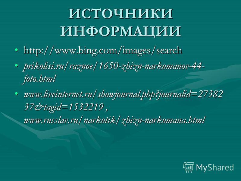 ИСТОЧНИКИ ИНФОРМАЦИИ http://www.bing.com/images/searchhttp://www.bing.com/images/search prikolisi.ru/raznoe/1650-zhizn-narkomanov-44- foto.htmlprikolisi.ru/raznoe/1650-zhizn-narkomanov-44- foto.html www.liveinternet.ru/showjournal.php?journalid=27382