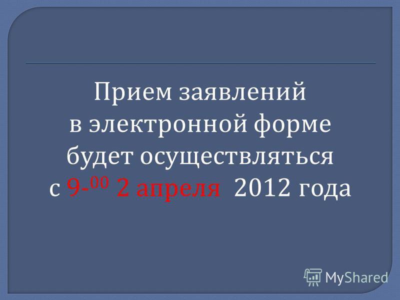 Прием заявлений в электронной форме будет осуществляться с 9- 00 2 апреля 2012 года