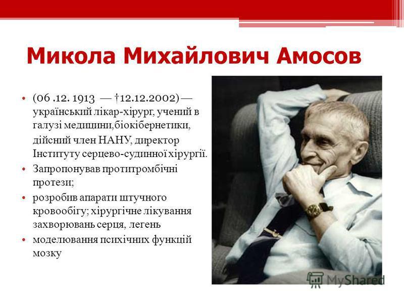 Микола Михайлович Амосов ( 06.12. 1913 12.12.2002 ) український лікар-хірург, учений в галузі медицини,біокібернетики, дійсний член НАНУ, директор Інституту серцево-судинної хірургії. Запропонував протитромбічні протези; розробив апарати штучного кро