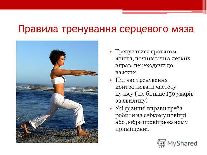 Правила тренування серцевого мяза Тренуватися протягом життя, починаючи з легких вправ, переходячи до важких Під час тренування контролювати частоту пульсу ( не більше 150 ударів за хвилину) Усі фізичні вправи треба робити на свіжому повітрі або добр
