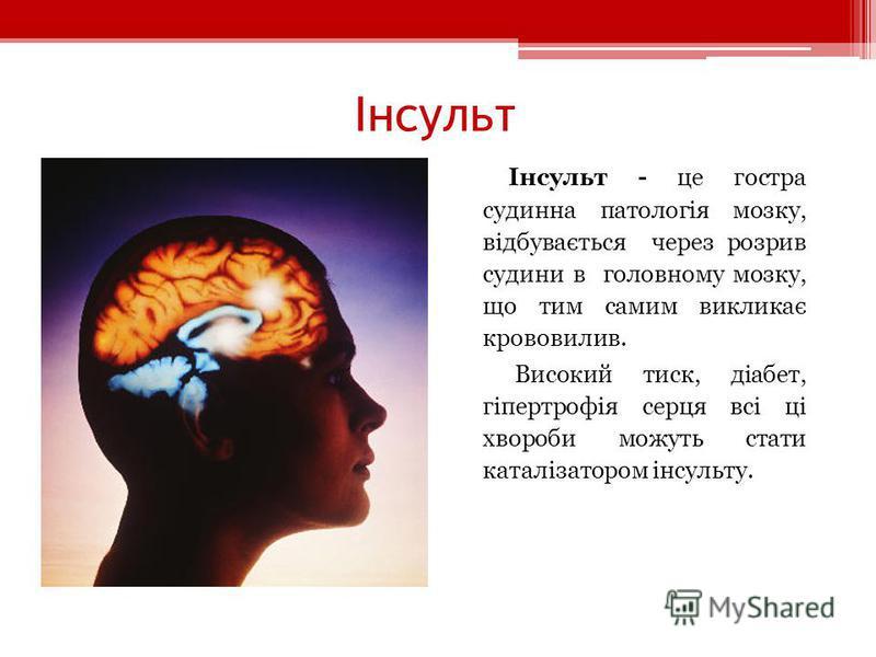 Інсульт - це гостра судинна патологія мозку, відбувається через розрив судини в головному мозку, що тим самим викликає крововилив. Високий тиск, діабет, гіпертрофія серця всі ці хвороби можуть стати каталізатором інсульту.