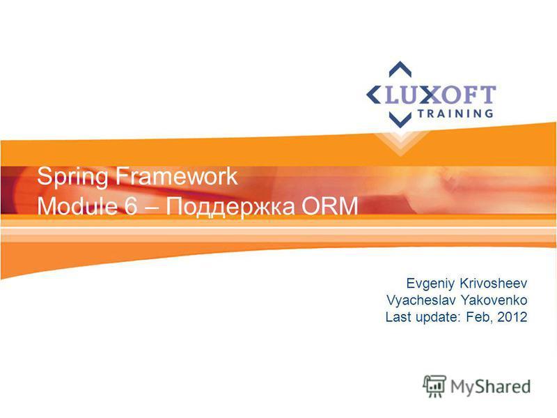 Evgeniy Krivosheev Vyacheslav Yakovenko Last update: Feb, 2012 Spring Framework Module 6 – Поддержка ORM