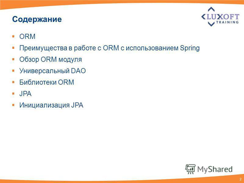 2 Содержание ORM Преимущества в работе с ORM с использованием Spring Обзор ORM модуля Универсальный DAO Библиотеки ORM JPA Инициализация JPA
