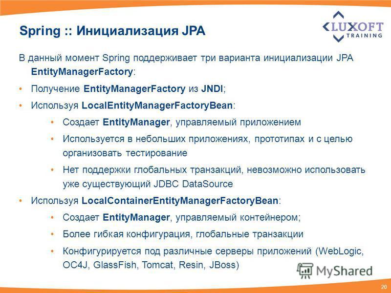 20 Spring :: Инициализация JPA В данный момент Spring поддерживает три варианта инициализации JPA EntityManagerFactory: Получение EntityManagerFactory из JNDI; Используя LocalEntityManagerFactoryBean: Создает EntityManager, управляемый приложением Ис