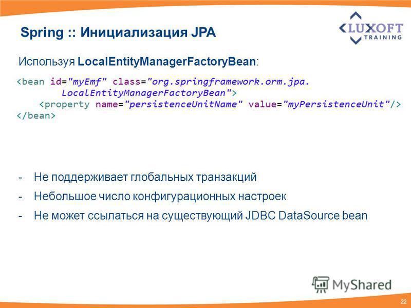 22 Spring :: Инициализация JPA Используя LocalEntityManagerFactoryBean: -Не поддерживает глобальных транзакций -Небольшое число конфигурационных настроек -Не может ссылаться на существующий JDBC DataSource bean