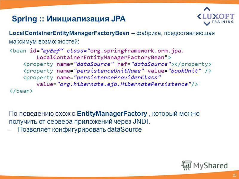 23 Spring :: Инициализация JPA LocalContainerEntityManagerFactoryBean – фабрика, предоставляющая максимум возможностей: По поведению схож с EntityManagerFactory, который можно получить от сервера приложений через JNDI. -Позволяет конфигурировать data