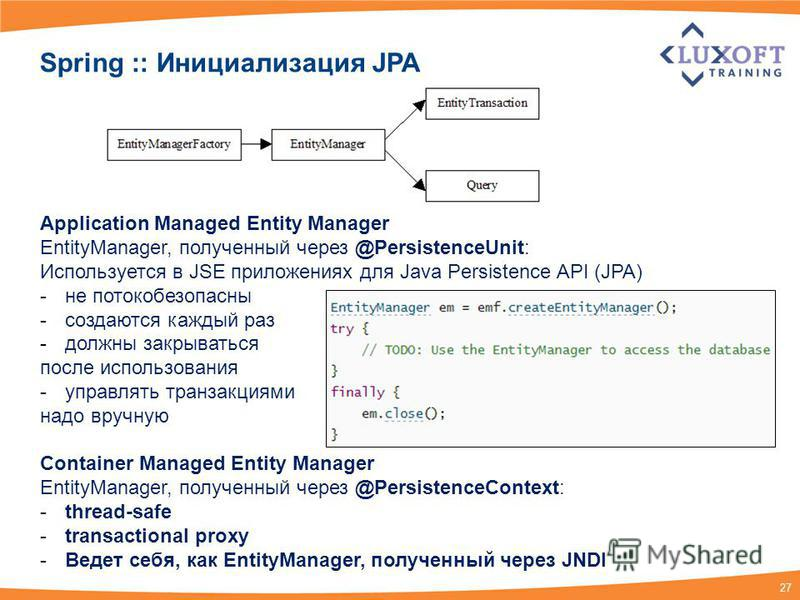 27 Spring :: Инициализация JPA Application Managed Entity Manager EntityManager, полученный через @PersistenceUnit: Используется в JSE приложениях для Java Persistence API (JPA) -не потокобезопасны -создаются каждый раз -должны закрываться после испо