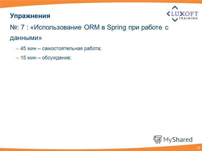 29 Упражнения : 7 : «Использование ORM в Spring при работе с данными» – 45 мин – самостоятельная работа; – 15 мин – обсуждение;