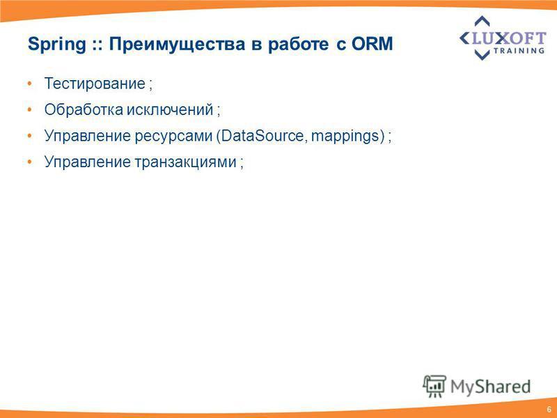 6 Spring :: Преимущества в работе с ORM Тестирование ; Обработка исключений ; Управление ресурсами (DataSource, mappings) ; Управление транзакциями ;