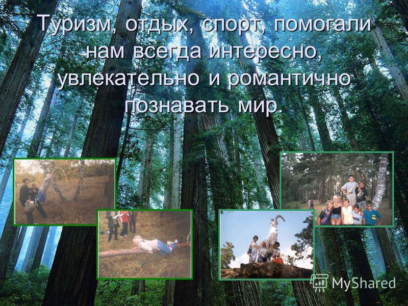 Туризм, отдых, спорт, помогали нам всегда интересно, увлекательно и романтично познавать мир.