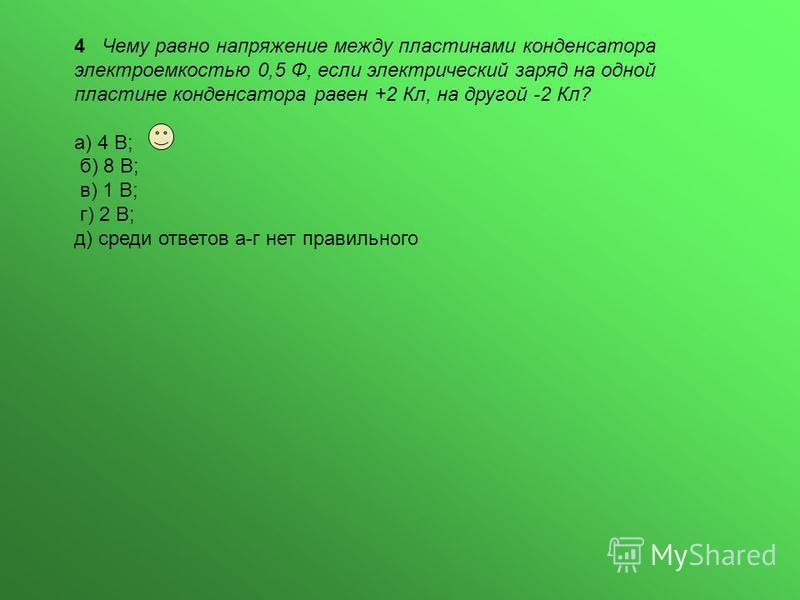 4 Чему равно напряжение между пластинами конденсатора электроемкостью 0,5 Ф, если электрический заряд на одной пластине конденсатора равен +2 Кл, на другой -2 Кл? а) 4 В; б) 8 В; в) 1 В; г) 2 В; д) среди ответов а-г нет правильного