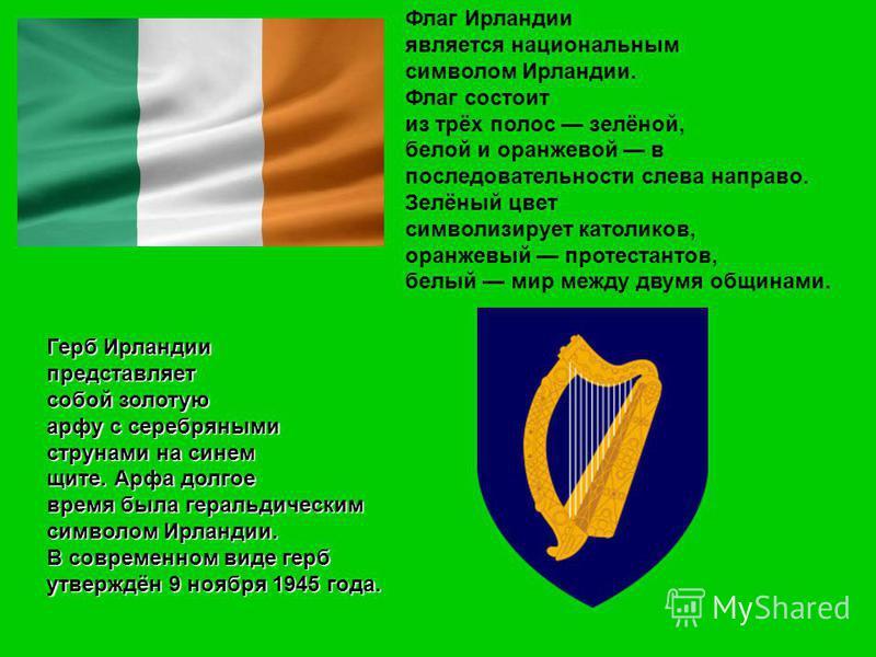 Флаг Ирландии является национальным символом Ирландии. Флаг состоит из трёх полос зелёной, белой и оранжевой в последовательности слева направо. Зелёный цвет символизирует католиков, оранжевый протестантов, белый мир между двумя общинами. Герб Ирланд