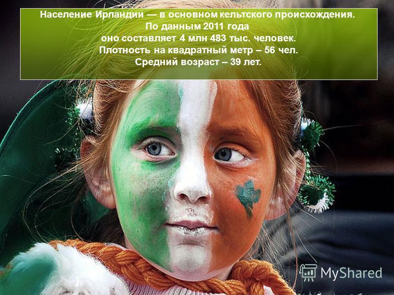 Население Ирландии в основном кельтского происхождения. По данным 2011 года оно составляет 4 млн 483 тыс. человек. Плотность на квадратный метр – 56 чел. Средний возраст – 39 лет.