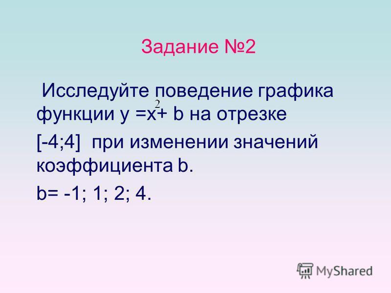 Задание 2 Исследуйте поведение графика функции у =x+ b на отрезке [-4;4] при изменении значений коэффициента b. b= -1; 1; 2; 4.