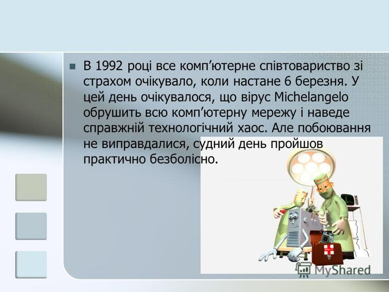 В 1992 році все компютерне співтовариство зі страхом очікувало, коли настане 6 березня. У цей день очікувалося, що вірус Mіchelangelo обрушить всю компютерну мережу і наведе справжній технологічний хаос. Але побоювання не виправдалися, судний день пр