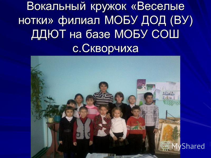 Вокальный кружок «Веселые нотки» филиал МОБУ ДОД (ВУ) ДДЮТ на базе МОБУ СОШ с.Скворчиха