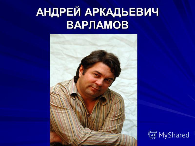АНДРЕЙ АРКАДЬЕВИЧ ВАРЛАМОВ