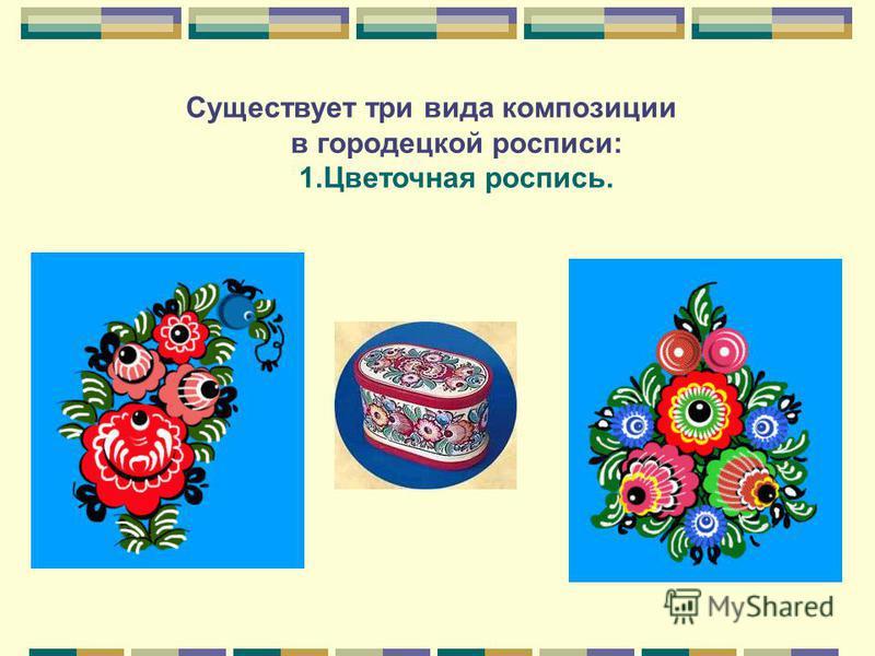 Существует три вида композиции в городецкой росписи: 1. Цветочная роспись.