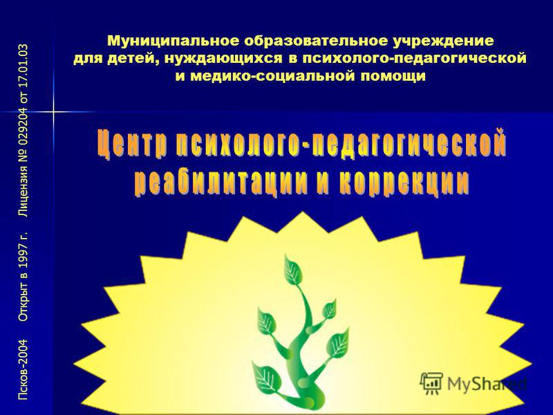 Муниципальное образовательное учреждение для детей, нуждающихся в психолого-педагогической и медико-социальной помощи Псков-2004 Открыт в 1997 г. Лицензия 029204 от 17.01.03
