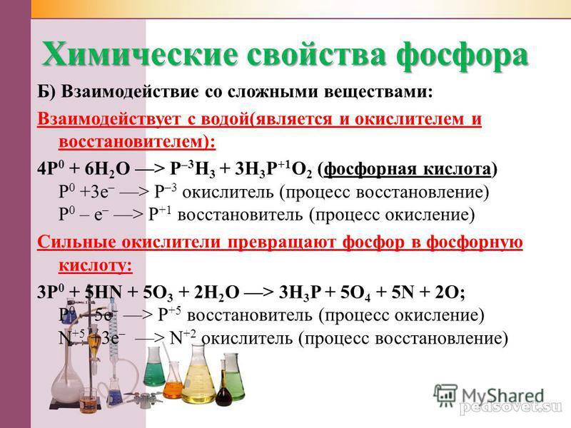 Химические свойства фосфора Б) Взаимодействие со сложными веществами: Взаимодействует с водой(является и окислителем и восстановителем): 4Р 0 + 6Н 2 О ––> Р –3 Н 3 + 3Н 3 Р +1 О 2 (фосфорная кислота) P 0 +3e – ––> Р –3 окислитель (процесс восстановле