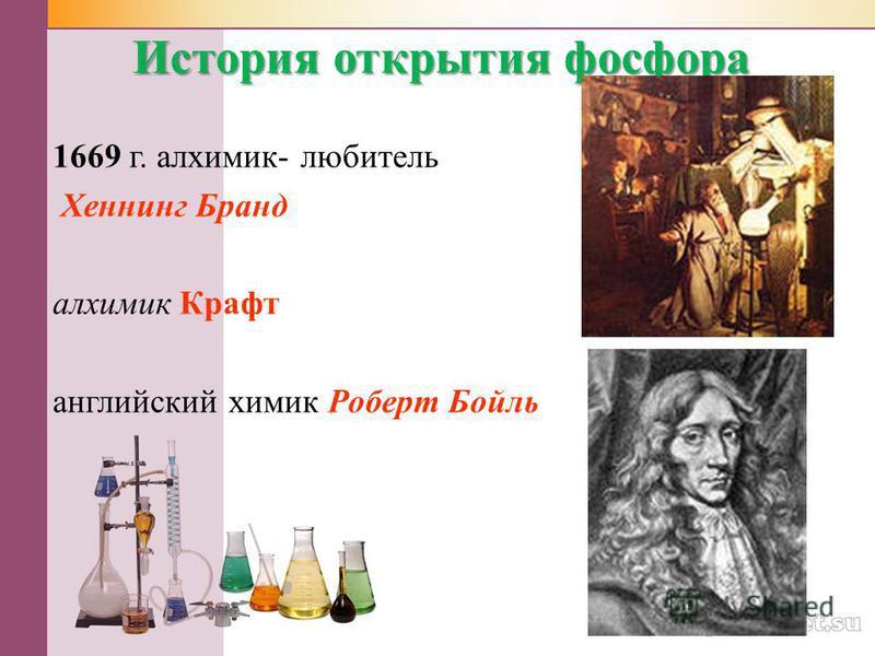 История открытия фосфора 1669 г. алхимик- любитель Хеннинг Бранд алхимик Крафт английский химик Роберт Бойль