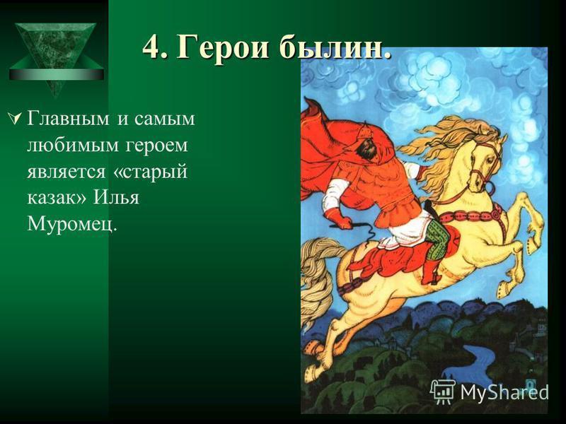 4. Герои былин. Главным и самым любимым героем является «старый казак» Илья Муромец.