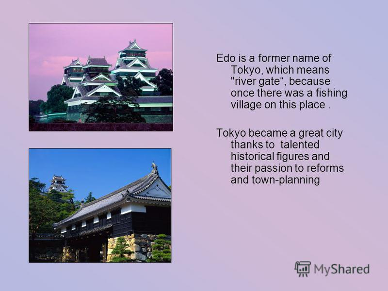 Edo is a former name of Tokyo, which means river gate, because once there was a fishing village on this place. Tokyo became a great city thanks to talented historical figures and their passion to reforms and town-planning