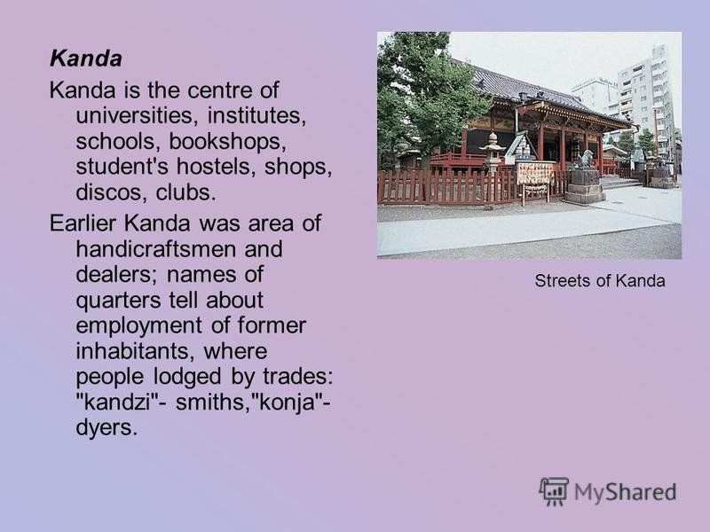 Kanda Kanda is the centre of universities, institutes, schools, bookshops, student's hostels, shops, discos, clubs. Earlier Kanda was area of handicraftsmen and dealers; names of quarters tell about employment of former inhabitants, where people lodg