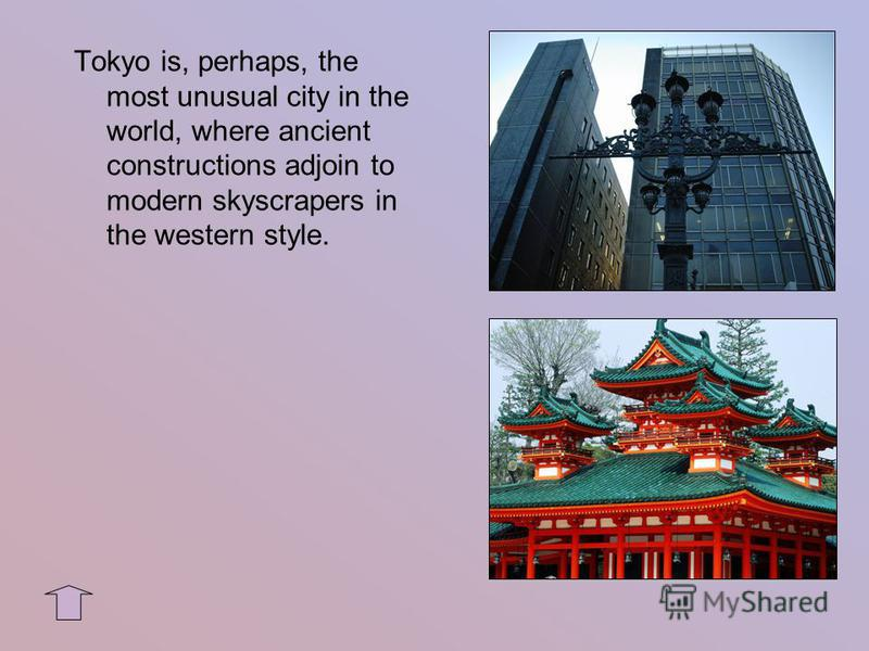 Tokyo is, perhaps, the most unusual city in the world, where ancient constructions adjoin to modern skyscrapers in the western style.