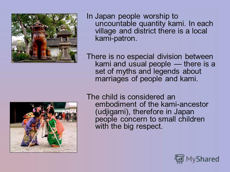 In Japan people worship to uncountable quantity kami. In each village and district there is a local kami-patron. There is no especial division between kami and usual people there is a set of myths and legends about marriages of people and kami. The c