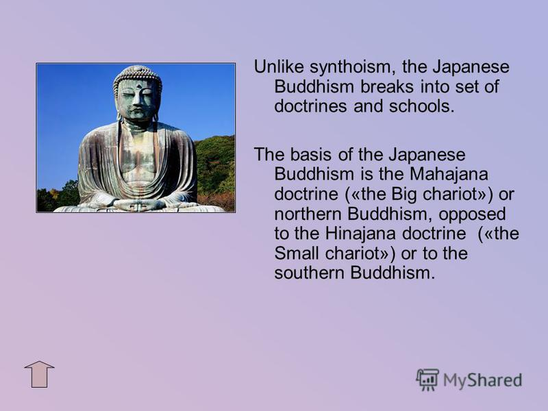 Unlike synthoism, the Japanese Buddhism breaks into set of doctrines and schools. The basis of the Japanese Buddhism is the Mahajana doctrine («the Big chariot») or northern Buddhism, opposed to the Hinajana doctrine («the Small chariot») or to the s