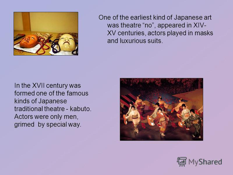 One of the earliest kind of Japanese art was theatre no, appeared in XIV- XV centuries, actors played in masks and luxurious suits. In the XVII century was formed one of the famous kinds of Japanese traditional theatre - kabuto. Actors were only men,