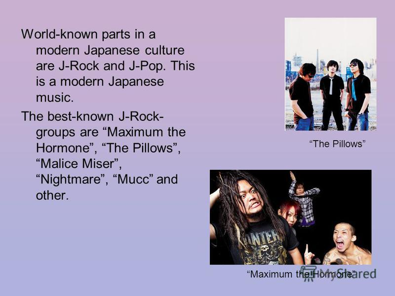 World-known parts in a modern Japanese culture are J-Rock and J-Pop. This is a modern Japanese music. The best-known J-Rock- groups are Maximum the Hormone, The Pillows, Malice Miser, Nightmare, Mucc and other. The Pillows Maximum the Hormone