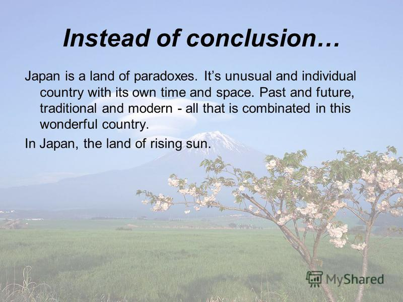 Instead of conclusion… Japan is a land of paradoxes. Its unusual and individual country with its own time and space. Past and future, traditional and modern - all that is combinated in this wonderful country. In Japan, the land of rising sun.