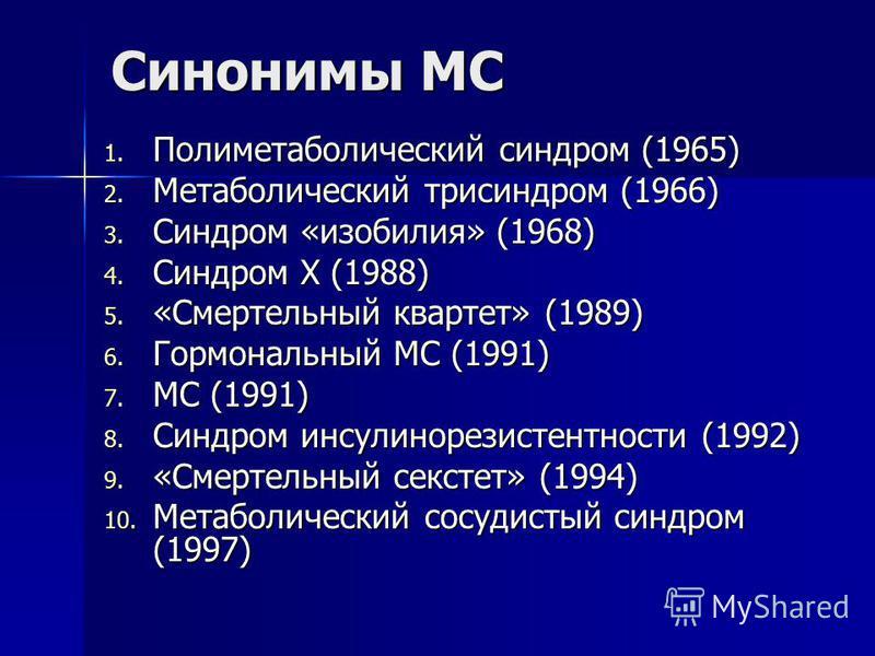 Синонимы МС 1. Полиметаболический синдром (1965) 2. Метаболический три синдром (1966) 3. Синдром «изобилия» (1968) 4. Синдром X (1988) 5. «Смертельный квартет» (1989) 6. Гормональный МС (1991) 7. МС (1991) 8. Синдром инсулинорезистентносты (1992) 9.